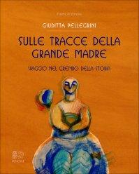 SULLE TRACCE DELLA GRANDE MADRE Viaggio nel grembo della storia di Giuditta Pellegrini
