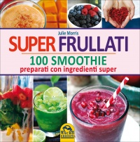SUPER FRULLATI 100 smoothie preparati con ingredienti super di Julie Morris