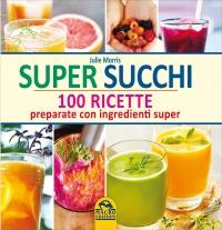 SUPER SUCCHI 100 ricette preparate con ingredienti super di Julie Morris