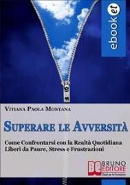 SUPERARE LE AVVERSITà (EBOOK) Come confrontarsi con la realtà quotidiana liberi da paure, stress e frustrazioni di Vitiana Paola Montana