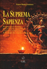 LA SUPREMA SAPIENZA Raggiungere l'unione attraverso la conoscenza e l'intima realizzazione delle leggi che regolano l'universo di Ramacharaka Yoghi
