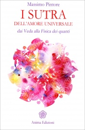 I SUTRA DELL'AMORE UNIVERSALE Dai Veda alla Fisica dei quanti di Massimo Pintore