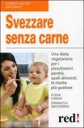 SVEZZARE SENZA CARNE Una dieta vegetariana per i piccolissimi: perché, quali alimenti, le ricette più gustose di Elena Cassin, Emanuela Sacconago