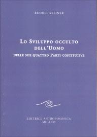 LO SVILUPPO OCCULTO DELL'UOMO NELLE SUE QUATTRO PARTI COSTITUTIVE di Rudolf Steiner