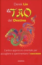 IL TAO DEL DESTINO L'antico approccio orientale per accogliere e sperimentare il successo della nostra vita di Derek Lin