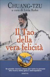 IL TAO DELLA VERA FELICITà Un grande classico cinese per tutte le persone alla ricerca della gioia e dell'equilibrio di Chuang-Tzu, Livia Kohn