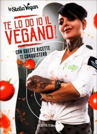 """TE LO DO IO IL VEGANO! Con queste ricette ti conquisterò di Antonella Aka """"La Stella Vegan"""""""