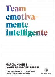 TEAM EMOTIVAMENTE INTELLIGENTE Come sviluppare le 7 competenze emotive necessarie al team di Marcia Hughes, James Bradford Terrell