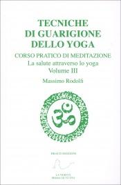 TECNICHE DI GUARIGIONE DELLO YOGA - VOLUME 3 Corso pratico di meditazione - La salute attraverso lo yoga di Massimo Rodolfi