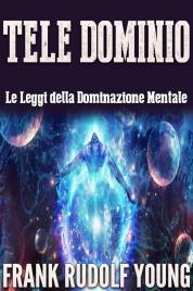 TELE DOMINIO - LE LEGGI DELLA DOMINAZIONE MENTALE (EBOOK) di Frank Rudolph Young