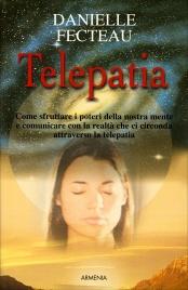 TELEPATIA Come sfruttare i poteri della nostra mente e comunicare con la realtà che ci circonda attraverso la telepatia di Danielle Fecteau