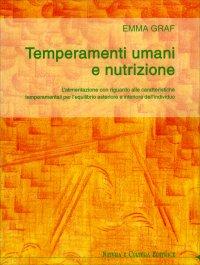 TEMPERAMENTI UMANI E NUTRIZIONE L'alimentazione con riguardo alle caratteristiche temperamentali per l'equilibrio esteriore ed interiore dell'individuo di Emma Graf