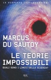 LE TEORIE IMPOSSIBILI Quali sono i limiti della scienza? di Marcus Du Sautoy