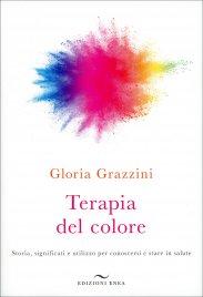 TERAPIA DEL COLORE Storia, significati e utilizzo per conoscersi e stare in salute di Gloria Grazzini