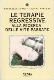 LE TERAPIE REGRESSIVE Alla ricerca delle vite passate di Francesca Longo, Liliana Nardese
