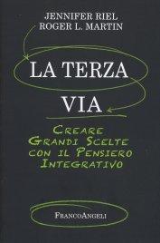 LA TERZA VIA Creare grandi scelte con il pensiero integrativo di Jennifer Riel, Roger L. Martin