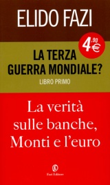 LA TERZA GUERRA MONDIALE? La verità sulle banche, Monti e l'Euro di Elido Fazi
