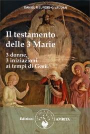 IL TESTAMENTO DELLE TRE MARIE 3 donne, 3 iniziazioni ai tempi di Gesù di Daniel Meurois