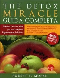 THE DETOX MIRACLE - GUIDA COMPLETA Alimenti crudi ed erbe per una completa rigenerazione cellulare di Robert S. Morse