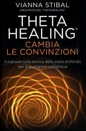THETA HEALING - CAMBIA LE CONVINZIONI Il manuale sulla tecnica dello scavo profondo per la guarigione subconscia di Vianna Stibal