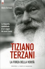 TIZIANO TERZANI: LA FORZA DELLA VERITà La biografia intellettuale di un saggio dei nostri tempi di Gloria Germani