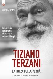 TIZIANO TERZANI: LA FORZA DELLA VERITà (EBOOK) La biografia intellettuale di un saggio dei nostri tempi di Gloria Germani