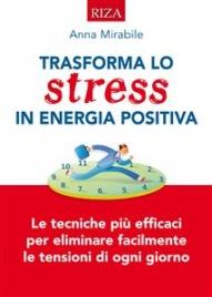 TRASFORMA LO STRESS IN ENERGIA POSITIVA (EBOOK) Le tecniche più efficaci per eliminare facilmente le tensioni di ogni giorno di Anna Mirabile