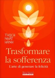 TRASFORMARE LA SOFFERENZA L'arte di generare la felicità di Thich Nhat Hanh