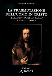 LA TRASMUTAZIONE DELL'UOMO IN CRISTO Nella mistica, nella cabala e nell'alchimia di Manuel Insolera