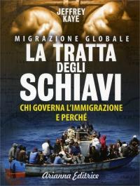 MIGRAZIONE GLOBALE - LA TRATTA DEGLI SCHIAVI Chi governa l'immigrazione e perchè? di Jeffrey Kaye