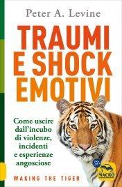 TRAUMI E SHOCK EMOTIVI Come uscire dall'incubo di violenze, incidenti e esperienze angosciose - Nuova edizione di Peter A. Levine