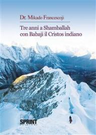 TRE ANNI A SHAMBALLAH CON BABAJI IL CRISTOS INDIANO (EBOOK) di Mikado Francescoji