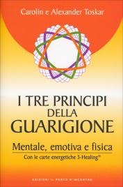 TRE PRINCIPI DELLA GUARIGIONE Mentale, emotiva e fisica - Con le carte energetiche 3-Healing di Alexander Toskar, Carolin Toskar