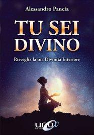 TU SEI DIVINO Risveglia la tua Divinità Interiore di Alessandro Pancia