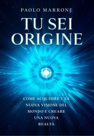 TU SEI ORIGINE Come acquisire una nuova visione del mondo e creare una nuova realtà di Paolo Marrone