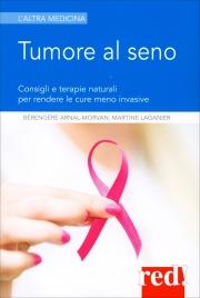 TUMORE AL SENO Consigli e terapie naturali per rendere le cure meno invasive di Martine Laganier, Bérengère Arnal-Morvan