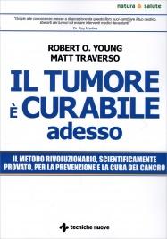 IL TUMORE è CURABILE ADESSO Il metodo rivoluzionario, scientificamente provato, per la prevenzione e la cura del cancro di Robert O. Young, Matt Traverso