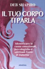 IL TUO CORPO TI PARLA Identificare le cause emozionali, psicologiche e spirituali fonte di malattia di Deb Shapiro