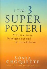 I TUOI 3 SUPER POTERI Meditazione, immaginazione e intuizione di Sonia Choquette