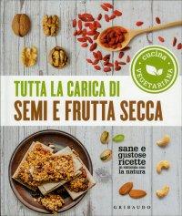TUTTA LA CARICA DI SEMI E FRUTTA SECCA Sane e gustose ricette in sintonia con la natura
