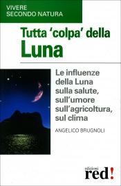 TUTTA COLPA DELLA LUNA Le influenze della Luna sul clima, sull'agricoltura, sulla salute, sull'umore di Angelico Brugnoli