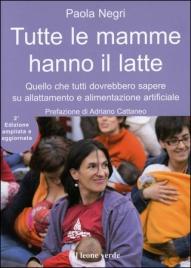 TUTTE LE MAMME HANNO IL LATTE Quello che tutti dovrebbero sapere su allattamento e alimentazione artificiale - 2° edizione ampliata e aggiornata di Paola Negri