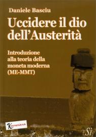 UCCIDERE IL DIO DELL'AUSTERITà Introduzione alla teoria della moneta moderna (ME-MMT) di Daniele Basciu