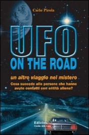 UFO ON THE ROAD Un altro viaggio nel mistero - Cosa succede alle persone che hanno avuto contatti con entità aliene? di Carlo Pirola