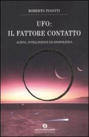 UFO: IL FATTORE CONTATTO Alieni, intelligence e esopolitica di Roberto Pinotti