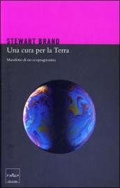UNA CURA PER LA TERRA Manifesto di un ecopragmatista di Stewart Brand