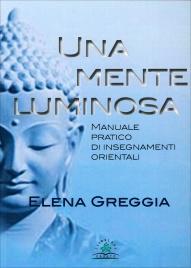 UNA MENTE LUMINOSA Manuale pratico di insegnamenti orientali di Elena Greggia