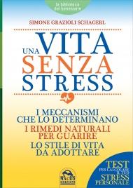 UNA VITA SENZA STRESS I meccanismi che lo determinano, i rimedi naturali per guarire, lo stile di vita da adottare (Contiene il Test per calcolare il tuo stress personale) di Simone Grazioli Schagerl