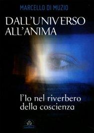 DALL'UNIVERSO ALL'ANIMA L'Io nel riverbero della coscienza di Marcello Di Muzio