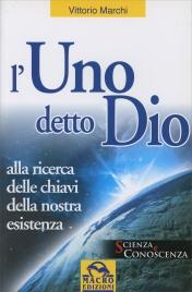 L'UNO DETTO DIO Alla ricerca delle chiavi della nostra esistenza di Vittorio Marchi